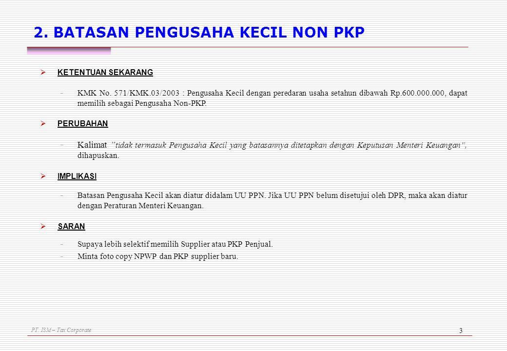 PT. ISM – Tax Corporate 3 2. BATASAN PENGUSAHA KECIL NON PKP  KETENTUAN SEKARANG - KMK No. 571/KMK.03/2003 : Pengusaha Kecil dengan peredaran usaha s