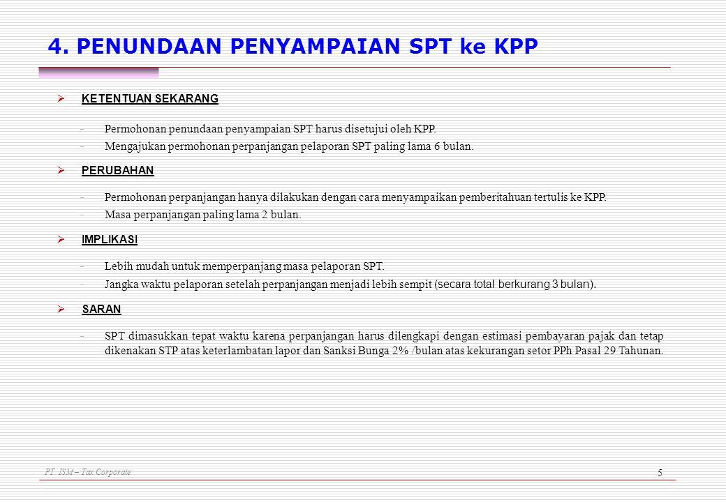 PT. ISM – Tax Corporate 5 4. PENUNDAAN PENYAMPAIAN SPT ke KPP  KETENTUAN SEKARANG - Permohonan penundaan penyampaian SPT harus disetujui oleh KPP. -