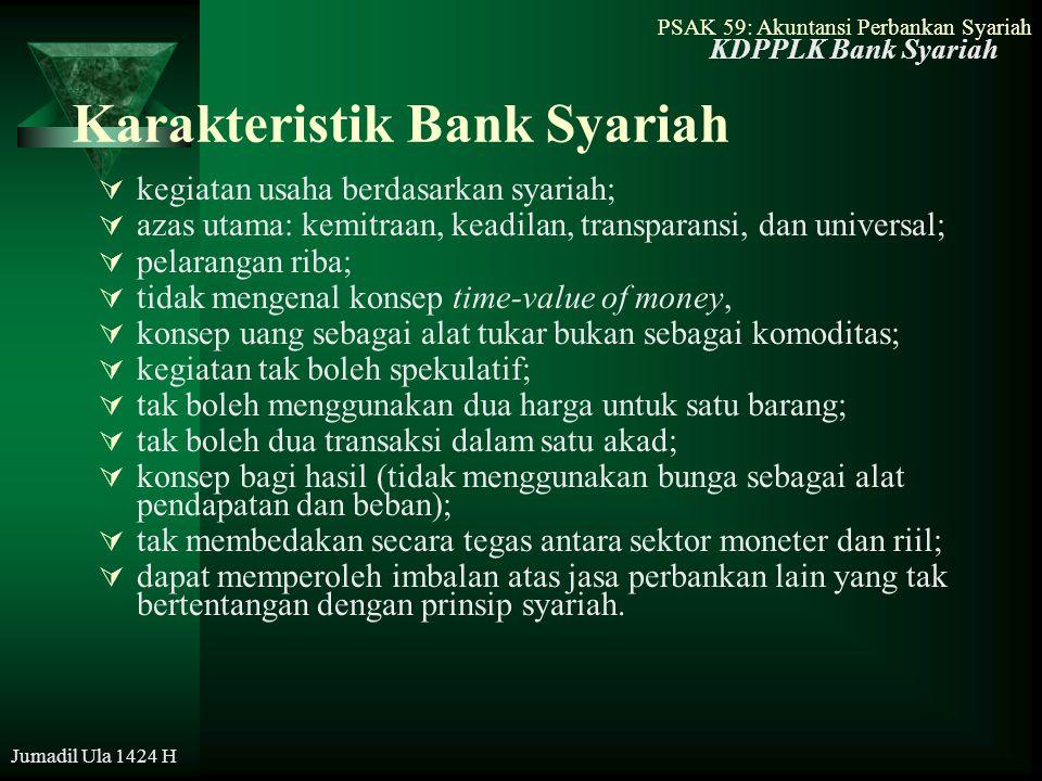 PSAK 59: Akuntansi Perbankan Syariah Jumadil Ula 1424 H Kegiatan Bank Syariah Berbasis Imbalan  Kegiatan-kegiatan yang menghasilkan imbalan (ujrah) –Wakalah adalah akad pemberian kuasa dari muwakil (pemberi kuasa/nasabah) kepada wakil (penerima kuasa/bank) untuk melaksankan suatu taukil (tugas) atas nama pemberi kuasa –Kafalah adalah akad pemberian jaminan yang diberikan oleh kaafil (penjamin/bank) kepada makful (penrima jaminan) dan penjamin bertanggungjawab atas pemenuhan kembali suatu kewajiban yang menjadi hak penerima jaminan –Hiwalah adalah pemindahan atau pengalihan hak dan kewajiban, baik dalam bentuk pengalihan piutang atau hutang, dan jasa pemindahan/pengalihan dana dari satu entitas ke entitas lain
