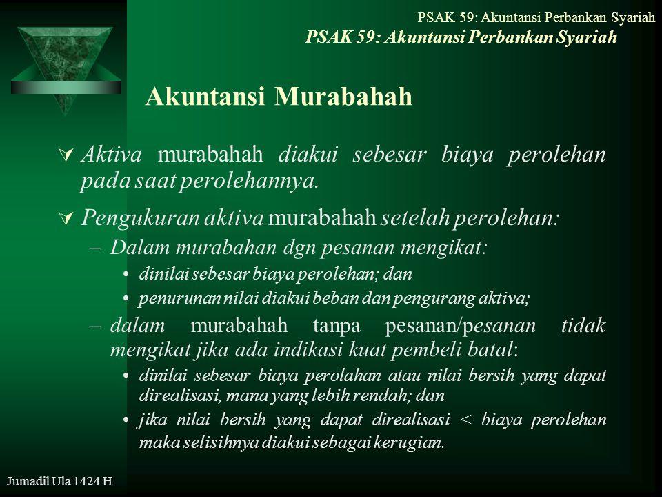 PSAK 59: Akuntansi Perbankan Syariah Jumadil Ula 1424 H Akuntansi Murabahah  Aktiva murabahah diakui sebesar biaya perolehan pada saat perolehannya.