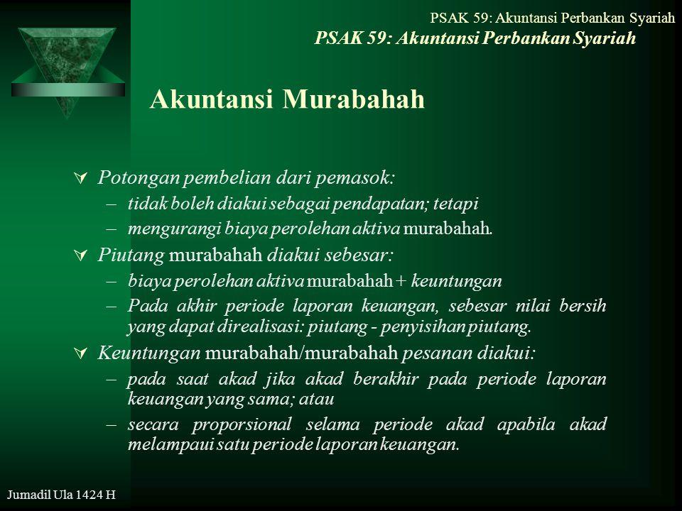 Jumadil Ula 1424 H Akuntansi Murabahah  Potongan pembelian dari pemasok: –tidak boleh diakui sebagai pendapatan; tetapi –mengurangi biaya perolehan a