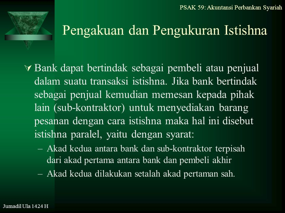 PSAK 59: Akuntansi Perbankan Syariah Jumadil Ula 1424 H Pengakuan dan Pengukuran Istishna  Bank dapat bertindak sebagai pembeli atau penjual dalam su