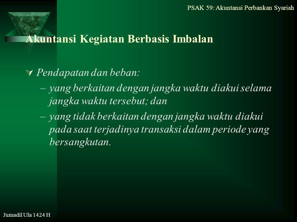 PSAK 59: Akuntansi Perbankan Syariah Jumadil Ula 1424 H Akuntansi Kegiatan Berbasis Imbalan  Pendapatan dan beban: –yang berkaitan dengan jangka wakt