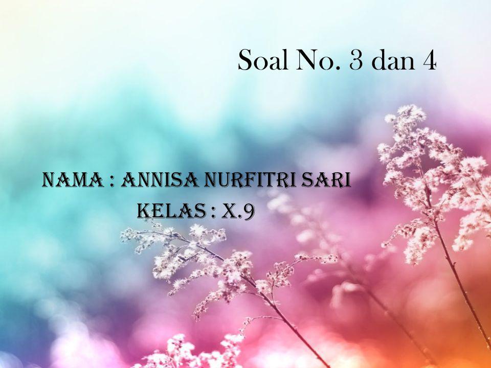 Soal No. 3 dan 4 Nama : Annisa Nurfitri Sari Kelas : X.9