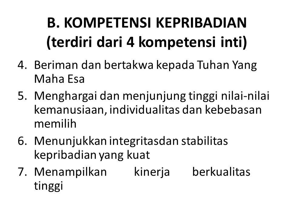 B. KOMPETENSI KEPRIBADIAN (terdiri dari 4 kompetensi inti) 4.Beriman dan bertakwa kepada Tuhan Yang Maha Esa 5.Menghargai dan menjunjung tinggi nilai-