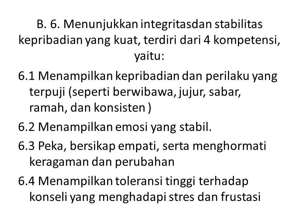 B. 6. Menunjukkan integritasdan stabilitas kepribadian yang kuat, terdiri dari 4 kompetensi, yaitu: 6.1 Menampilkan kepribadian dan perilaku yang terp