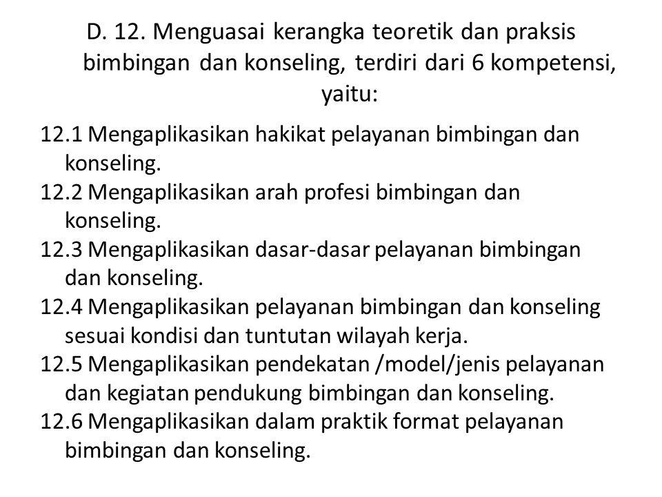 D. 12. Menguasai kerangka teoretik dan praksis bimbingan dan konseling, terdiri dari 6 kompetensi, yaitu: 12.1 Mengaplikasikan hakikat pelayanan bimbi