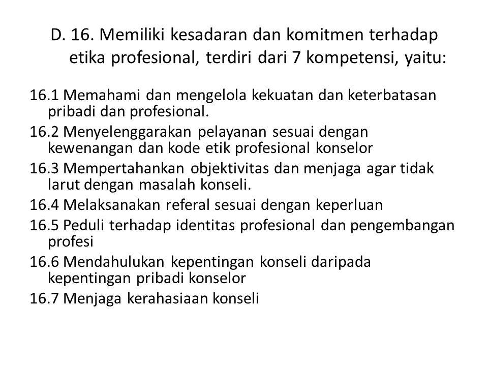 D. 16. Memiliki kesadaran dan komitmen terhadap etika profesional, terdiri dari 7 kompetensi, yaitu: 16.1 Memahami dan mengelola kekuatan dan keterbat