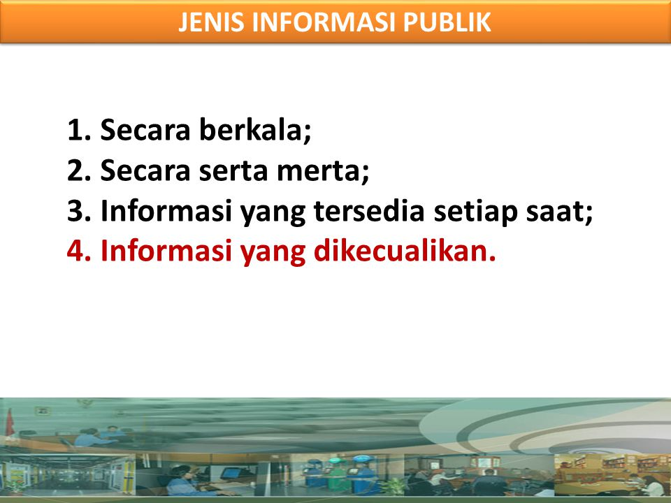 1.Secara berkala; 2.Secara serta merta; 3.Informasi yang tersedia setiap saat; 4.Informasi yang dikecualikan. JENIS INFORMASI PUBLIK