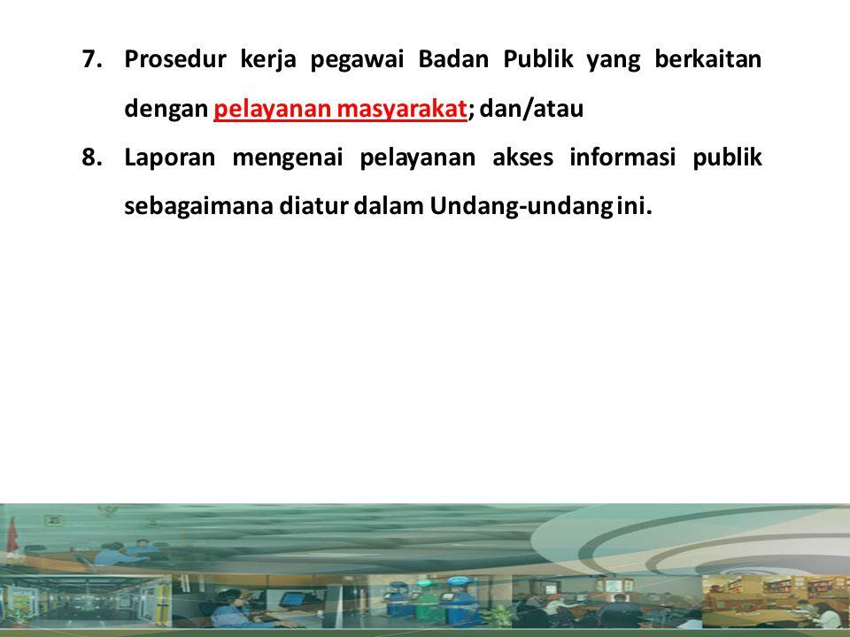 7.Prosedur kerja pegawai Badan Publik yang berkaitan dengan pelayanan masyarakat; dan/atau 8.Laporan mengenai pelayanan akses informasi publik sebagai