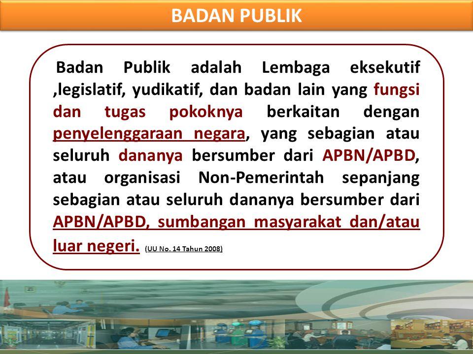 BADAN PUBLIK Badan Publik adalah Lembaga eksekutif,legislatif, yudikatif, dan badan lain yang fungsi dan tugas pokoknya berkaitan dengan penyelenggara