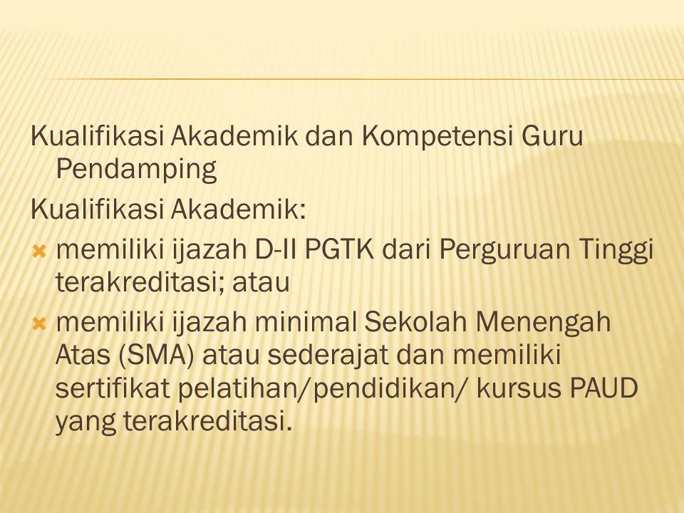 Kualifikasi Akademik dan Kompetensi Guru Pendamping Kualifikasi Akademik:  memiliki ijazah D-II PGTK dari Perguruan Tinggi terakreditasi; atau  memi