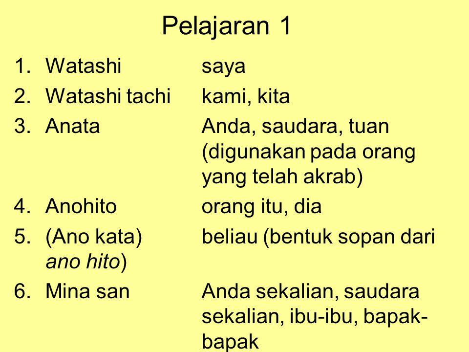 Pelajaran 1 1.Watashisaya 2.Watashi tachikami, kita 3.AnataAnda, saudara, tuan (digunakan pada orang yang telah akrab) 4.Anohitoorang itu, dia 5.(Ano