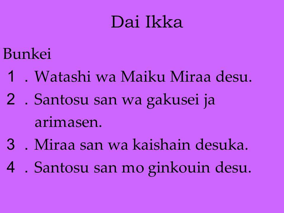 Dai Ikka Bunkei 1. Watashi wa Maiku Miraa desu. 2. Santosu san wa gakusei ja arimasen. 3. Miraa san wa kaishain desuka. 4. Santosu san mo ginkouin des