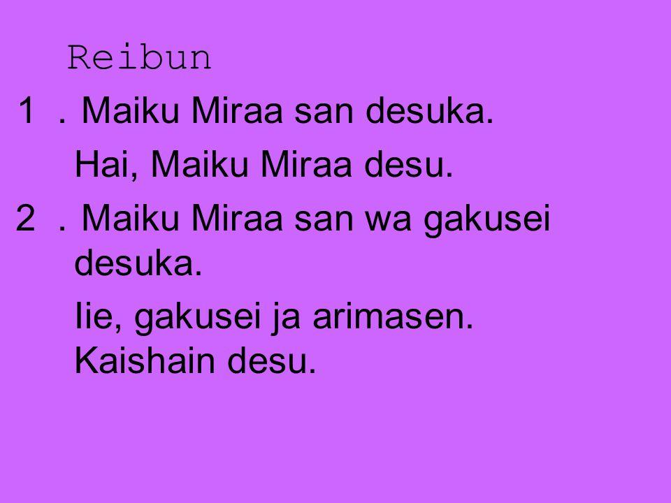 Reibun 1. Maiku Miraa san desuka. Hai, Maiku Miraa desu. 2. Maiku Miraa san wa gakusei desuka. Iie, gakusei ja arimasen. Kaishain desu.