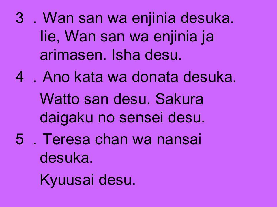 3. Wan san wa enjinia desuka. Iie, Wan san wa enjinia ja arimasen. Isha desu. 4. Ano kata wa donata desuka. Watto san desu. Sakura daigaku no sensei d