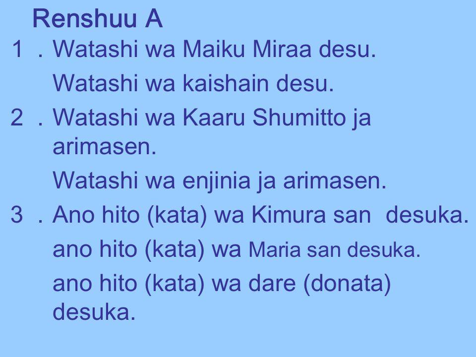 Renshuu A 1. Watashi wa Maiku Miraa desu. Watashi wa kaishain desu. 2. Watashi wa Kaaru Shumitto ja arimasen. Watashi wa enjinia ja arimasen. 3. Ano h