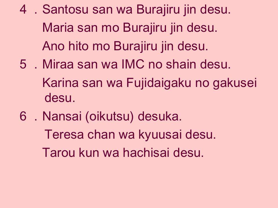 4. Santosu san wa Burajiru jin desu. Maria san mo Burajiru jin desu. Ano hito mo Burajiru jin desu. 5. Miraa san wa IMC no shain desu. Karina san wa F