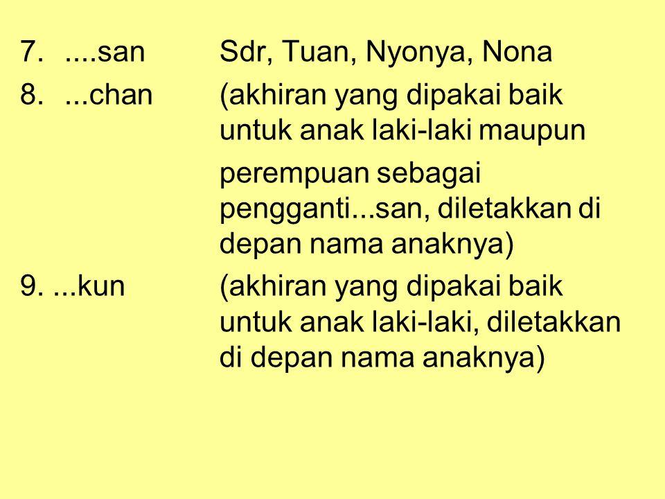 7.....sanSdr, Tuan, Nyonya, Nona 8....chan(akhiran yang dipakai baik untuk anak laki-laki maupun perempuan sebagai pengganti...san, diletakkan di depa