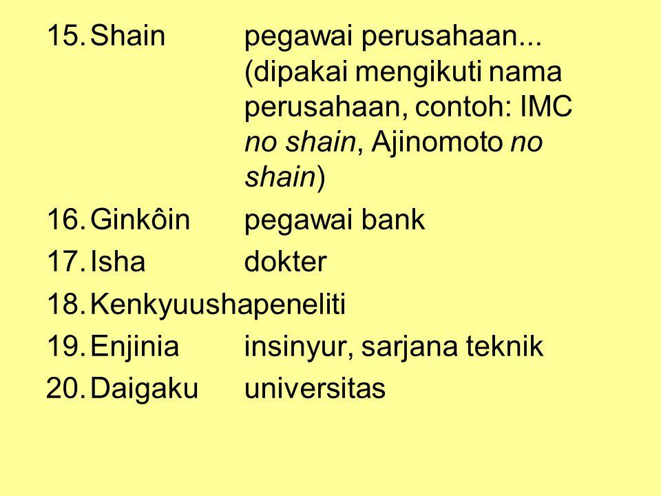 15.Shainpegawai perusahaan... (dipakai mengikuti nama perusahaan, contoh: IMC no shain, Ajinomoto no shain) 16.Ginkôin pegawai bank 17.Ishadokter 18.K
