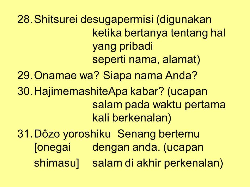 28.Shitsurei desugapermisi (digunakan ketika bertanya tentang hal yang pribadi seperti nama, alamat) 29.Onamae wa? Siapa nama Anda? 30.HajimemashiteAp