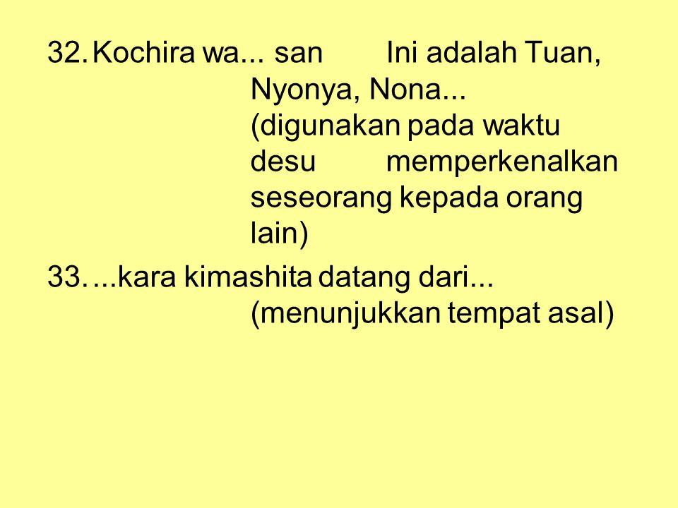 32.Kochira wa... san Ini adalah Tuan, Nyonya, Nona... (digunakan pada waktu desumemperkenalkan seseorang kepada orang lain) 33....kara kimashitadatang