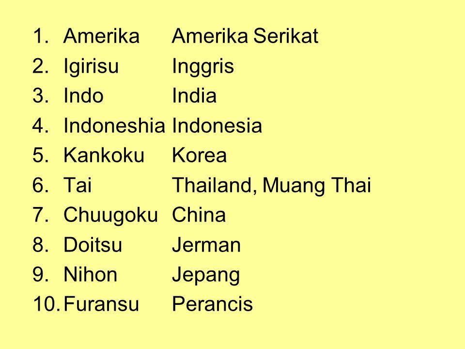 1.AmerikaAmerika Serikat 2.IgirisuInggris 3.IndoIndia 4.IndoneshiaIndonesia 5.KankokuKorea 6.TaiThailand, Muang Thai 7.ChuugokuChina 8.DoitsuJerman 9.