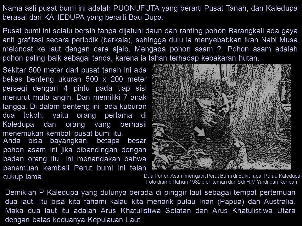 Nama asli pusat bumi ini adalah PUONUFUTA yang berarti Pusat Tanah, dan Kaledupa berasal dari KAHEDUPA yang berarti Bau Dupa. Pusat bumi ini selalu be