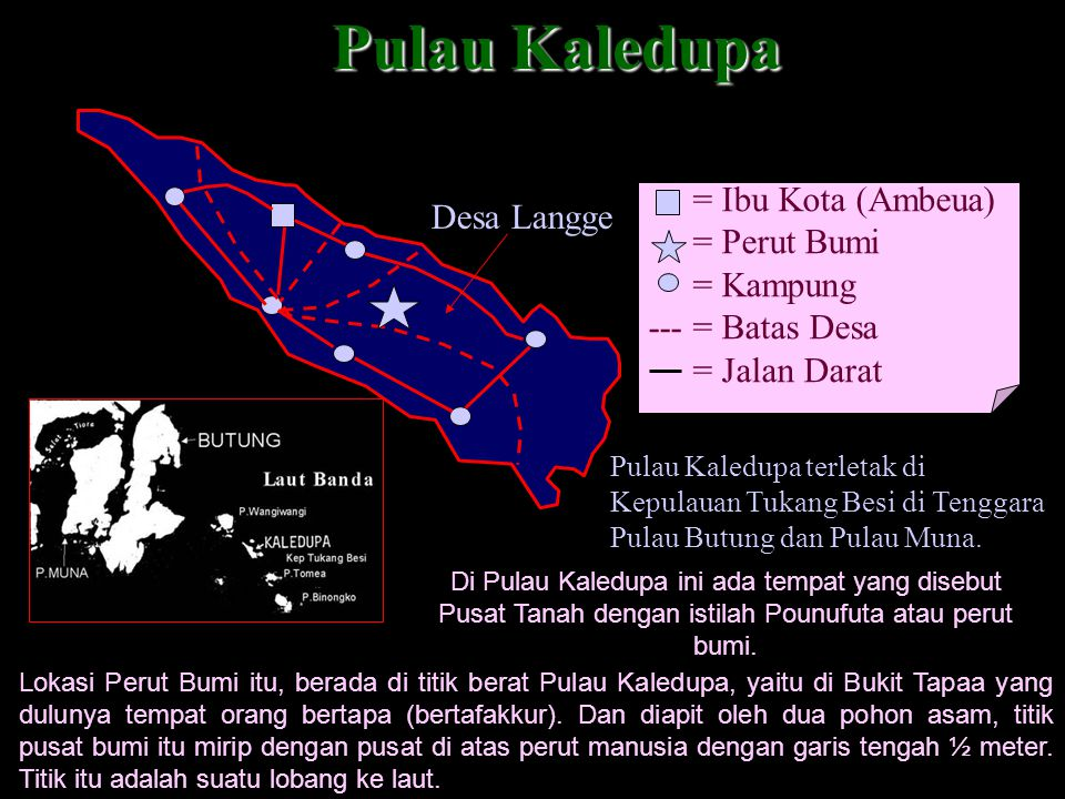 Pulau Kaledupa = Ibu Kota (Ambeua) = Perut Bumi = Kampung --- = Batas Desa = Jalan Darat Desa Langge Pulau Kaledupa terletak di Kepulauan Tukang Besi