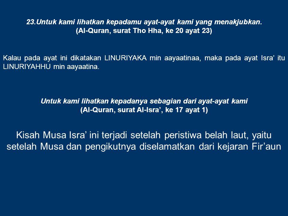 23.Untuk kami lihatkan kepadamu ayat-ayat kami yang menakjubkan. (Al-Quran, surat Tho Hha, ke 20 ayat 23) Kalau pada ayat ini dikatakan LINURIYAKA min