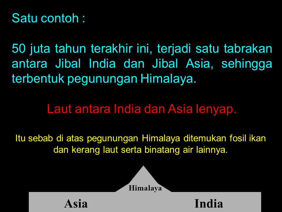 Satu contoh : 50 juta tahun terakhir ini, terjadi satu tabrakan antara Jibal India dan Jibal Asia, sehingga terbentuk pegunungan Himalaya. Laut antara