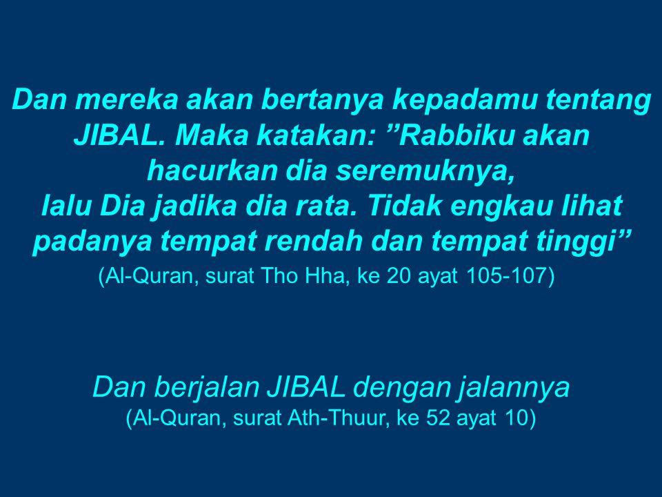 "Dan mereka akan bertanya kepadamu tentang JIBAL. Maka katakan: ""Rabbiku akan hacurkan dia seremuknya, lalu Dia jadika dia rata. Tidak engkau lihat pad"