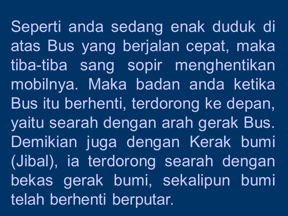Seperti anda sedang enak duduk di atas Bus yang berjalan cepat, maka tiba-tiba sang sopir menghentikan mobilnya. Maka badan anda ketika Bus itu berhen