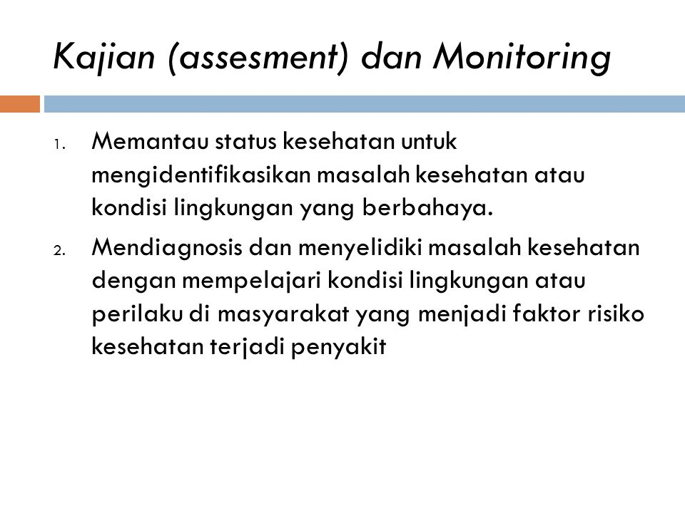 Kajian (assesment) dan Monitoring 1. Memantau status kesehatan untuk mengidentifikasikan masalah kesehatan atau kondisi lingkungan yang berbahaya. 2.