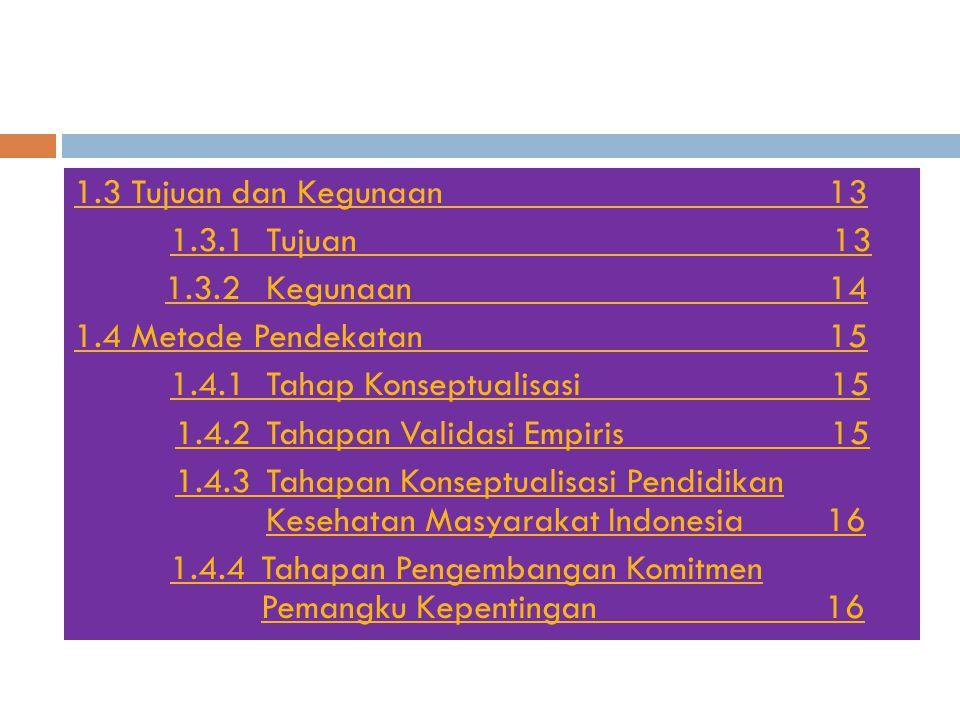 1.3 Tujuan dan Kegunaan 13 1.3.1Tujuan 13 1.3.2Kegunaan 14 1.4 Metode Pendekatan 15 1.4.1Tahap Konseptualisasi 15 1.4.2Tahapan Validasi Empiris 15 1.4.3Tahapan Konseptualisasi Pendidikan Kesehatan Masyarakat Indonesia 16 1.4.4Tahapan Pengembangan Komitmen Pemangku Kepentingan 16
