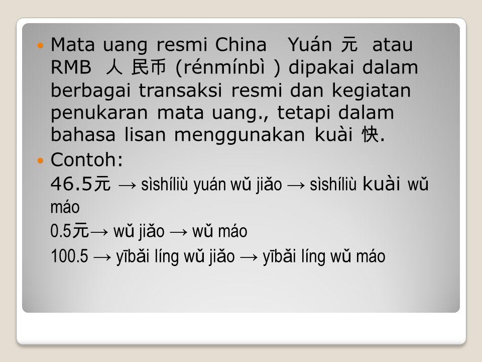 Mata uang resmi China Yuán 元 atau RMB 人 民币 (rénmínbì ) dipakai dalam berbagai transaksi resmi dan kegiatan penukaran mata uang., tetapi dalam bahasa l