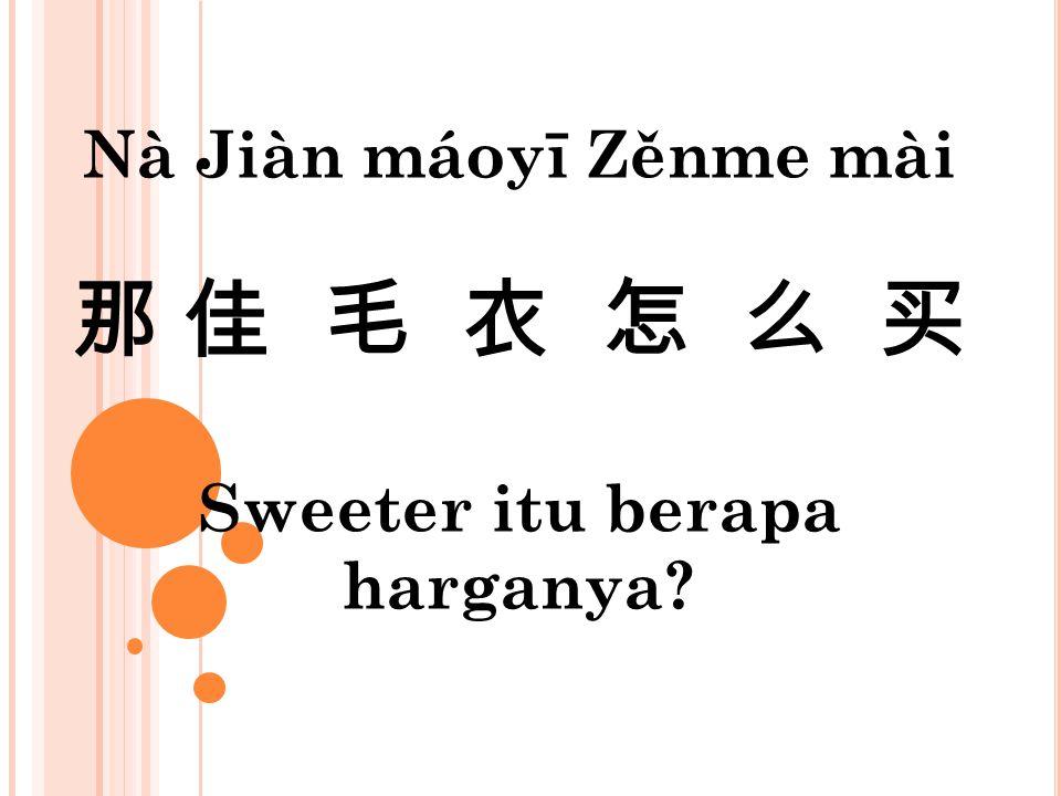 Nà Jiàn máoyī Zěnme mài 那 佳 毛 衣 怎 么 买 Sweeter itu berapa harganya?