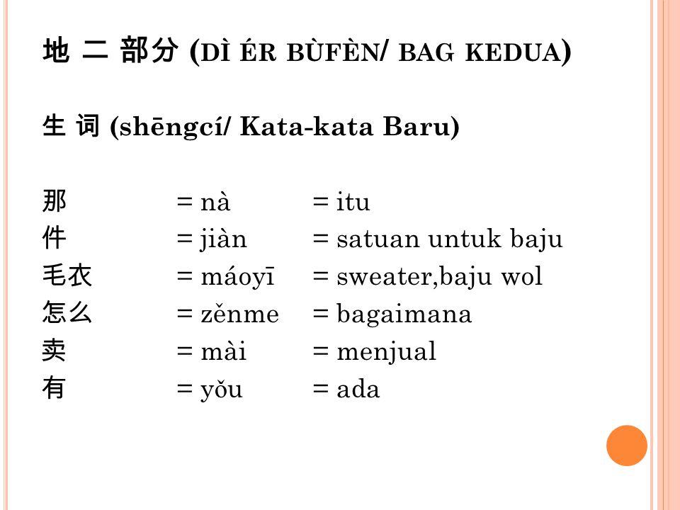 地 二 部分 ( DÌ ÉR BÙFÈN / BAG KEDUA ) 生 词 (shēngcí/ Kata-kata Baru) 那 = nà= itu 件 = jiàn= satuan untuk baju 毛衣 = máoyī= sweater,baju wol 怎么 = zěnme= baga