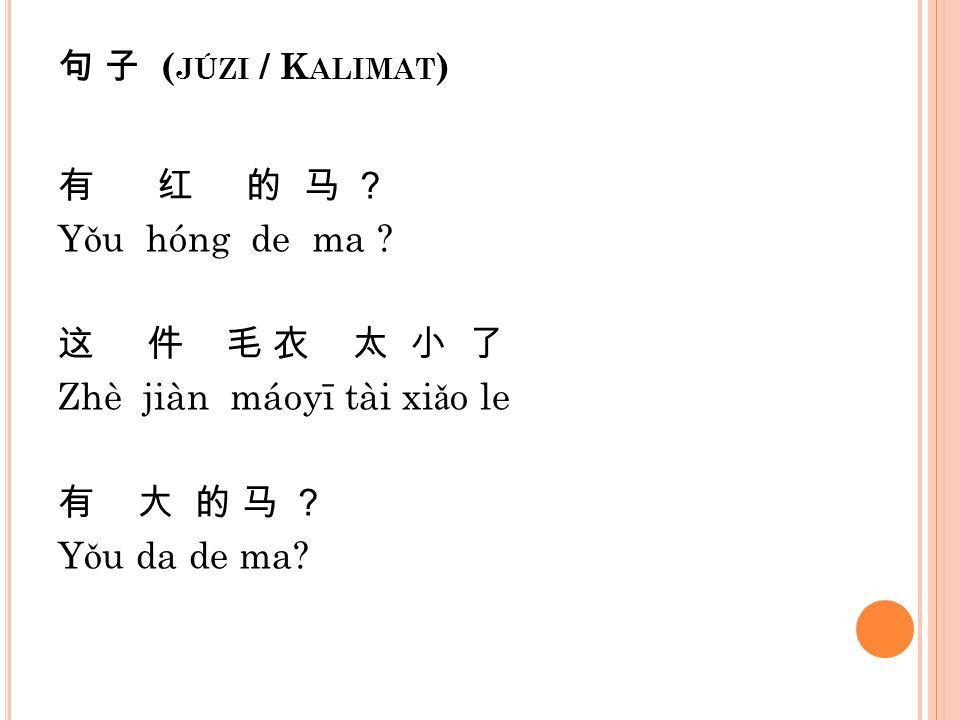 句 子 ( JÚZI / K ALIMAT ) 有 红 的 马 ? Y ǒ u hóng de ma ? 这 件 毛 衣 太 小 了 Zhè jiàn máoyī tài xi ǎ o le 有 大 的 马 ? Y ǒ u da de ma?