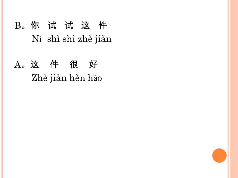 B 。你 试 试 这 件 N ǐ shì shì zhè jiàn A 。这 件 很 好 Zhè jiàn hěn h ǎ o