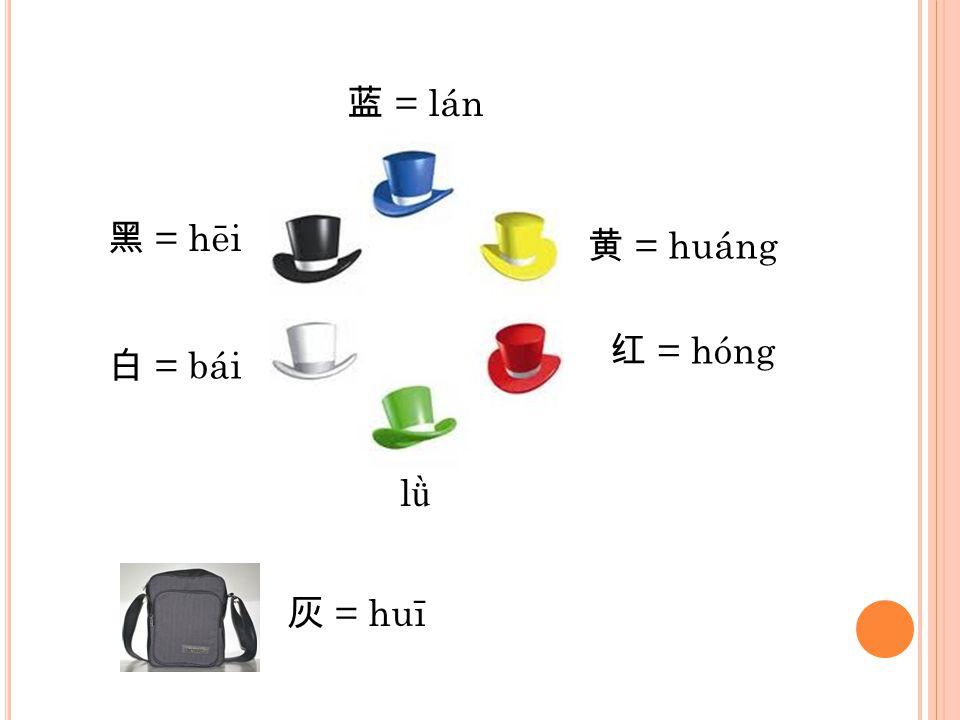 黑 = hēi 蓝 = lán 黄 = huáng 红 = hóng lǜlǜ 白 = bái 灰 = huī