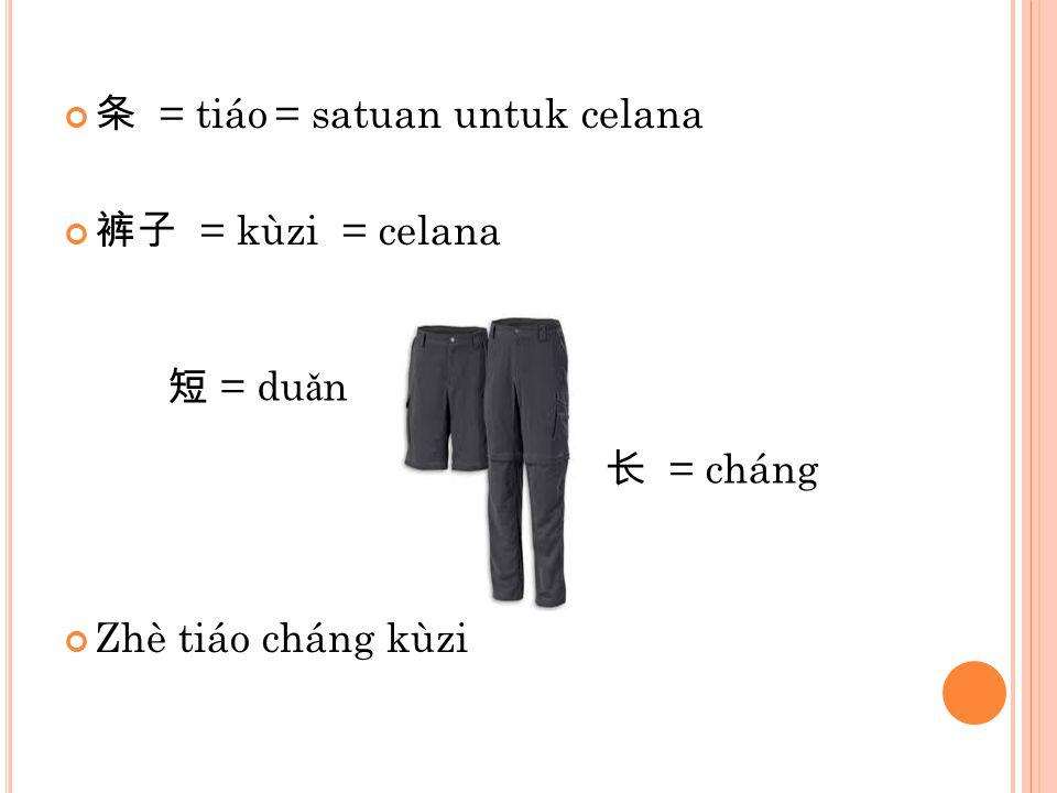 条 = tiáo= satuan untuk celana 裤子 = kùzi = celana Zhè tiáo cháng kùzi 长 = cháng 短 = du ǎ n