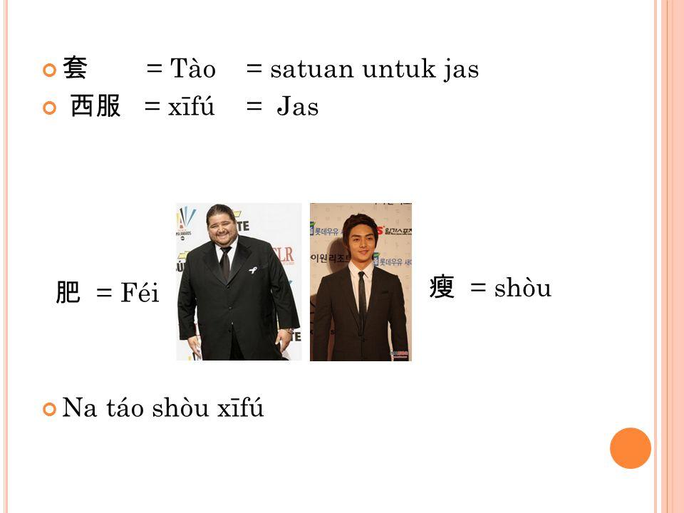 套 = Tào= satuan untuk jas 西服 = xīfú= Jas Na táo shòu xīfú 瘦 = shòu 肥 = Féi