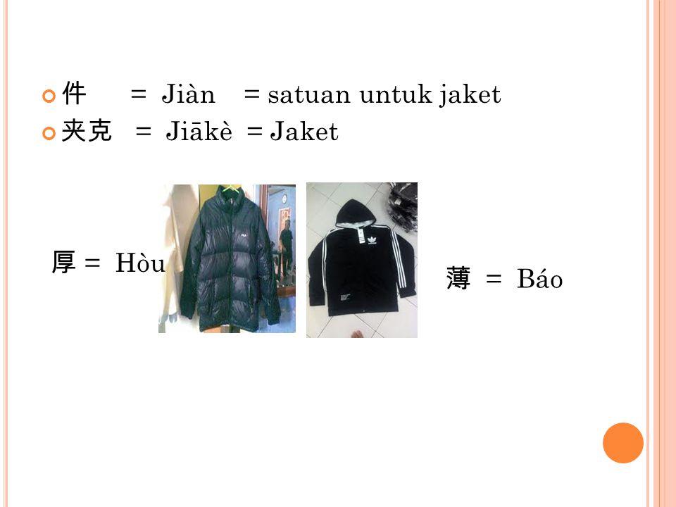 件 = Jiàn = satuan untuk jaket 夹克 = Jiākè = Jaket 薄 = Báo 厚 = Hòu