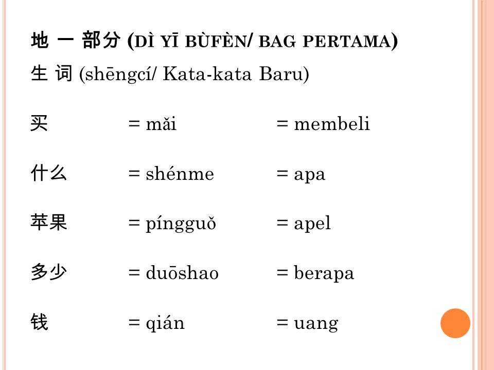 地 一 部分 ( DÌ YĪ BÙFÈN / BAG PERTAMA ) 生 词 (shēngcí/ Kata-kata Baru) 买 = m ǎ i= membeli 什么 = shénme= apa 苹果 = pínggu ǒ = apel 多少 = duōshao= berapa 钱 = q
