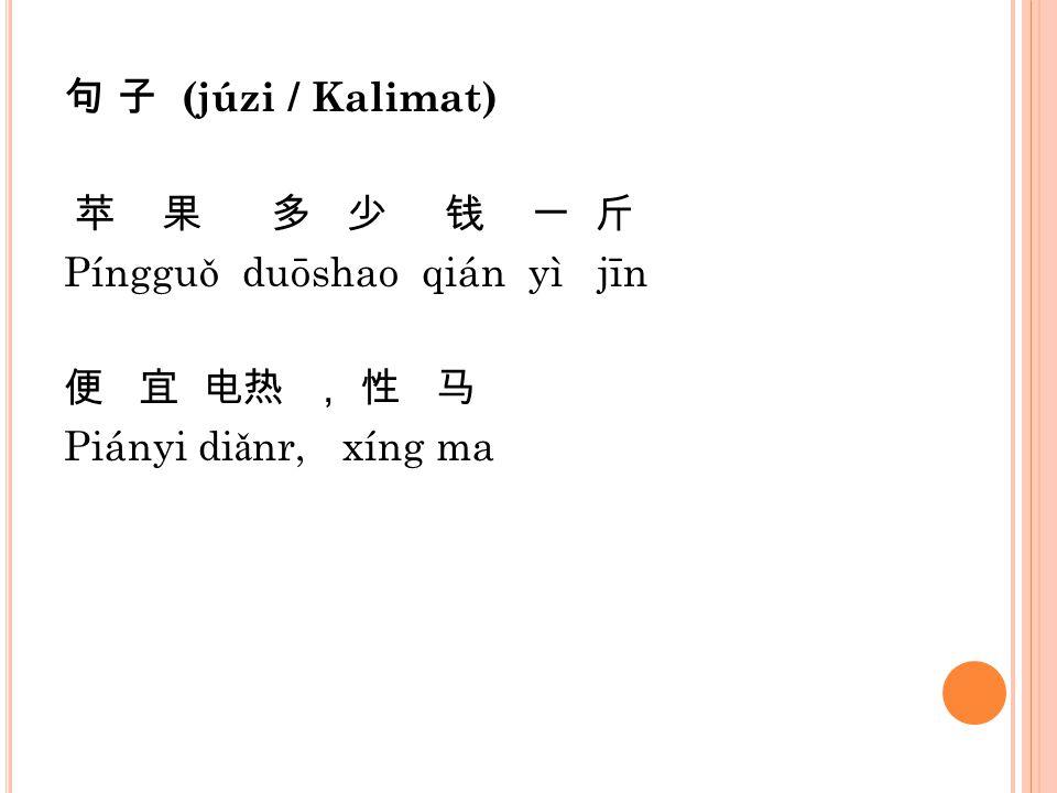 句 子 (júzi / Kalimat) 苹 果 多 少 钱 一 斤 Pínggu ǒ duōshao qián yì jīn 便 宜 电热 , 性 马 Piányi di ǎ nr, xíng ma