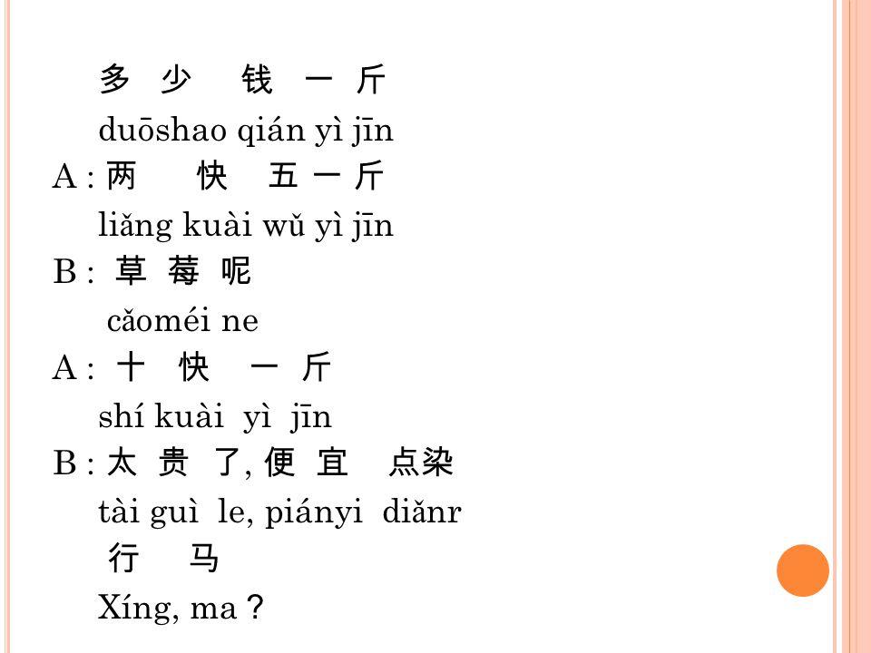 多 少 钱 一 斤 duōshao qián yì jīn A : 两 快 五 一 斤 li ǎ ng kuài w ǔ yì jīn B : 草 莓 呢 c ǎ oméi ne A : 十 快 一 斤 shí kuài yì jīn B : 太 贵 了, 便 宜 点染 tài guì le, pi