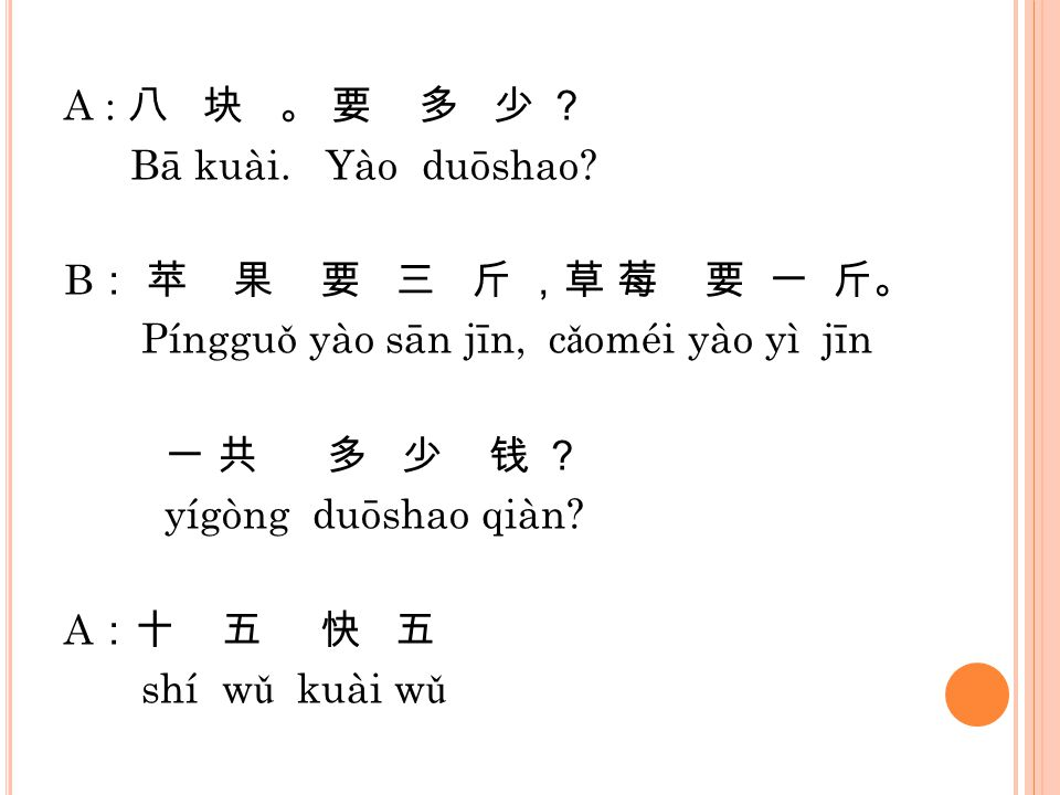 A : 八 块 。 要 多 少 ? Bā kuài. Yào duōshao? B : 苹 果 要 三 斤 ,草 莓 要 一 斤。 Pínggu ǒ yào sān jīn, c ǎ oméi yào yì jīn 一 共 多 少 钱 ? yígòng duōshao qiàn? A :十 五 快