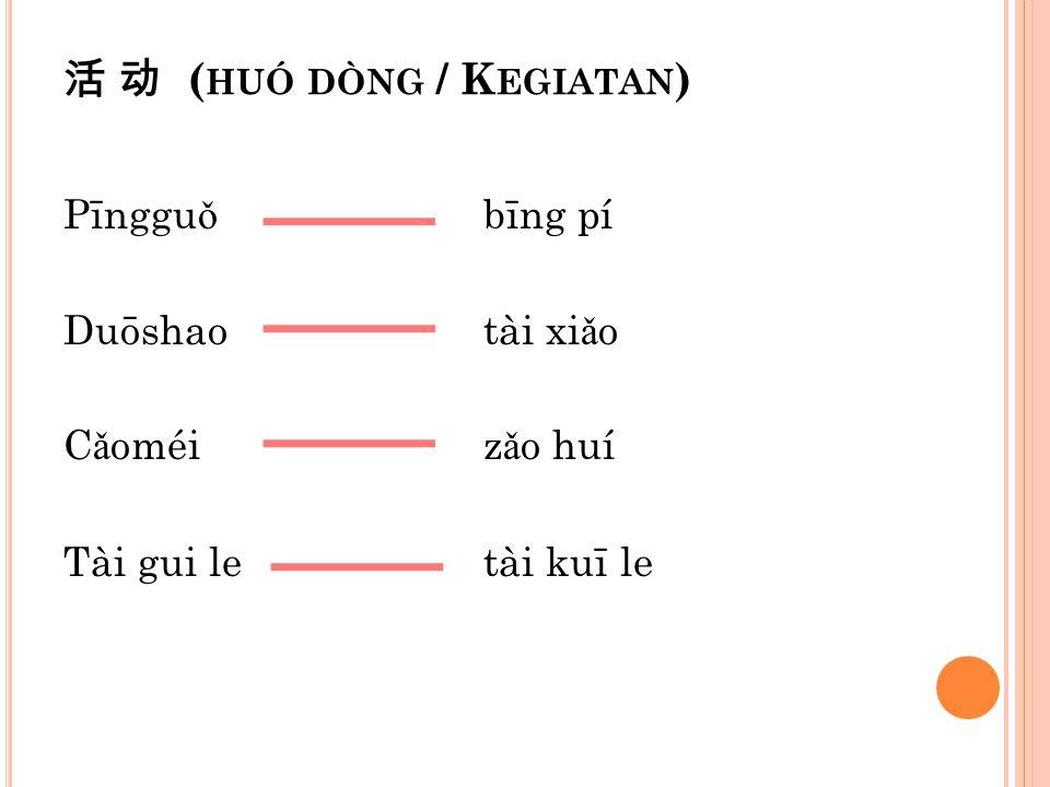 活 动 ( HUÓ DÒNG / K EGIATAN ) Pīnggu ǒ bīng pí Duōshaotài xi ǎ o C ǎ oméiz ǎ o huí Tài gui letài kuī le
