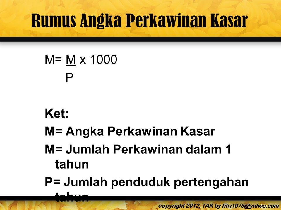 Rumus Angka Perkawinan Kasar M= M x 1000 P Ket: M= Angka Perkawinan Kasar M= Jumlah Perkawinan dalam 1 tahun P= Jumlah penduduk pertengahan tahun copyright 2012, TAK by fitri1975@yahoo.com